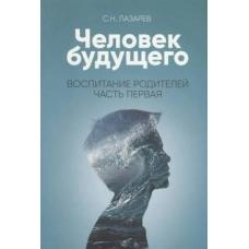 Лазарев С Воспитание родителей - 1. Человек будущего